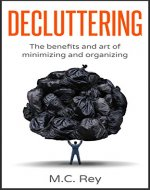 Decluttering: The Benefits and Art of Minimizing and Organizing (declutter, declutter your home,organization,cleaning,decluttering book,tidying up,declutter your life) - Book Cover