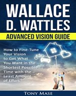 Wallace D. Wattles Advanced Vision Guide: How to Fine-Tune Your Vision to Get What You Want in the Shortest Possible Time with the Least Amount of Effort - Book Cover