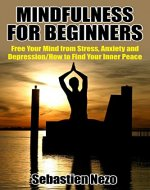 MINDFULNESS: Mindfulness for Beginners: Free your Mind from Stress, Anxiety and Depression: How to Find your Inner Peace (Meditation for beginners) - Book Cover