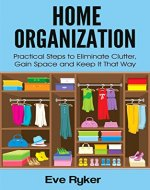 Home Organization: Practical Steps to Eliminate Clutter, Gain Space and Keep It That Way (Organizing, Stress Free Living Book 1) - Book Cover