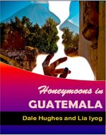 Honeymoons In Guatemala: A travel guide of Guatemala, a honeymoon planner and some romance advice - Book Cover