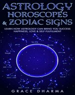 Astrology, Horoscopes & Zodiac Signs: Learn How Astrology Can Bring You Success, Happiness, Love & Self Fulfillment (Astrology, Cosmic, Zodiac, Zodiac Signs, Horoscope, Star Signs) - Book Cover