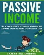 Passive Income: The Ultimate Guide To Becoming A Money Machine...