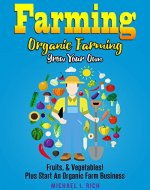 Farming: Organic Farming - Grow Your Own: Fruits, & Vegetables!...