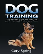 Dog Training: Lazy Man's Way To Train Your Loving Dog Into The Most Loyal, Obedient, Happpiest Version! - Training for an Obedient, Happy and Well Trained ... Dog, Housetraining Puppy Book 1) - Book Cover