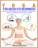 Yoga  for Absolute Beginners: Poses for Relaxations, Stress Reduction, Weight Loss, Improve Flexibility and Muscle Strength, Yoga for Absolute Beginners, ... yoga, Pranayama, relaxation, (Yoga books) - Book Cover