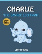 Books For Kids : Charlie The Smart Elephant (FREE BONUS) (Bedtime Stories for Kids Ages 2 - 10) (Books for kids, Children's Books, Kids Books, puppy story, ... Books for Kids age 2-10, Beginner Readers) - Book Cover