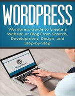 WordPress: WordPress Guide to Create a Website or Blog From Scratch, Development, Design, and Step-by-Step (Wordpress,Wordpress Guide, Website, Steb-by-Steb, Web Design Book 1) - Book Cover