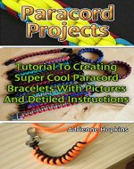 Paracord Projects A Detailed Tutorial On Creating Super Cool Paracord Bracelets With Pictures: (Yellow Paracord, College Paracord Bracelet) (Best Survival Guide) - Book Cover