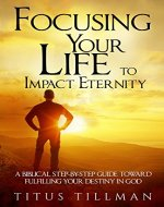 Focusing Your Life to Impact Eternity: A Biblical Step-by-Step Guide Toward Fulfilling Your Destiny In God - Book Cover