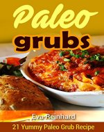 Paleo Grubs: 21 Yummy Paleo Grub Recipe (Low Carb Recipes, Natural Food, Clean Food) - Book Cover