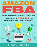 Amazon FBA: The Complete Step By Step Guide To Building A $100,000 Per Month Private Label Business - 4 Extra Bonuses, 2016 Edition (Amazon FBA Blackbook, Seven-Figure Passive Income Blueprint) - Book Cover