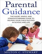 Parental Guidance: The Short, Simple, and Straightforward Guide to Helping Your Child Succeed in School and Life (Parenting, School age children, Discipline, Behavior, Mindset, Communication) - Book Cover