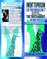 I went to prison so you wouldn't have to...the truth about income taxes: Learn the biggest secret the IRS does not want you to know - Book Cover