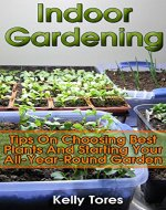 Indoor Gardening: Tips On Choosing Best Plants And Starting Your All-Year-Round Garden: (Gardening Kit, Garden Design Ideas) - Book Cover