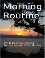 Morning Routine: How to Have A Successful Morning Routine & Win The Day (Morning Routine, Morning Ritual, Time Management, Productivity, productivity techniques) - Book Cover