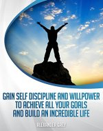 SELF DISCIPLINE : Gain Discipline and Willpower to Achieve All your Goals and Build an Incredible Life (Success, confidence, willpower, motivation, habits, training, self esteem, leadership) - Book Cover