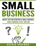 Small Business: Useful Tips For Starting a Small Business While Working a Full Time Job (small business startup, small business management, small business success) - Book Cover