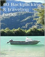 40 Backpacking & traveling hacks.: Whether its your first or 100th adventure. - Book Cover