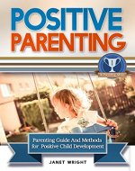Positive Parenting: Parenting Guide And Methods For A Positive Child Development (Parental Disciplines and Techniques For A Confident, Creative, Optimistic, Healthy And Happy Child) - Book Cover