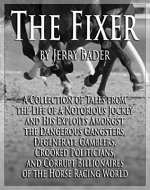 The Fixer: A Collection of Tales from the Life of a Notorious Jockey and His Exploits Among the Dangerous Criminals, Degenerate Gamblers, Corrupt Billionaires of the Horse Racing World - Book Cover