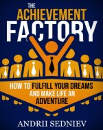 The Achievement Factory: How to Fulfill Your Dreams and Make Life an Adventure - Book Cover