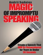 Magic of Impromptu Speaking: Create a Speech That Will Be Remembered for Years in Under 30 Seconds - Book Cover