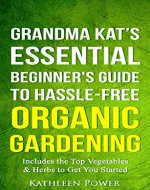 Gardening: Grandma Kat's Essential Beginner's Guide to Hassle-Free Organic Gardening...Including the Top Vegetables & Herbs to Get You Started (Organic ... Home Gardening, Gardening for Beginners) - Book Cover