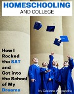 Homeschooling and College: How I Rocked the SAT and Got into the School of My Dreams - Book Cover