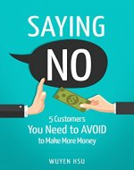 Saying NO: 5 Customers You Need to AVOID to Make More Money - Book Cover
