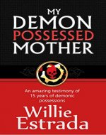 My Demon-Possessed Mother: An amazing testimony of  15 years of demonic possessions, and a supernatural deliverance - Christian testimony - Book Cover