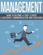 Management: Become a True Leader - Leadership, Communication and Coaching (Managing People, Teamwork, Mentoring, Organisational Learning) - Book Cover
