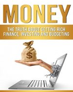 Money: The Truth About Getting Rich - Finance, Investing and Budgeting (How To Get Rich, Passive Income, Managing Money, Investing Basics) - Book Cover