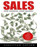 SALES: Stop Whining, Start Selling!: The Exact Science of Selling in 7 Easy Steps (Sales, Sales Techniques, Sales Management, Sales Books, Sales Training, Closing, Closing Sales) - Book Cover