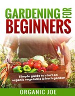 Gardening For Beginners: Gardening Essentials: Simple Guide To Starting An Organic Vegetable And Herb Garden (Organic Gardening, Gardening for Beginners, Vegetable Home Garden, Herbs,) - Book Cover