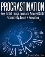 Procrastination: How To Get Things Done & Achieve Goals - Productivity, Focus & Execution - Book Cover