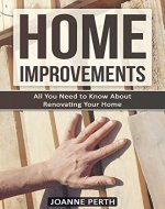 Home Improvements: All You Need to Know About Renovating Your Home - Tips and Tricks Every Homeowner Needs to Know (Home Improvement Techniques, Home Improvement ... For Beginners, Renovation, Home Renovation) - Book Cover