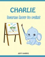 Books For Kids : Charlie The Smart Elephant learns how to paint (FREE BONUS) (Bedtime Stories for Kids Ages 2 - 10) (Books for kids, Children's Books, ... Books for Kids age 2-10, Beginner Readers) - Book Cover