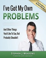 I've Got My Own Problems: And Other Things You'd Like…
