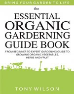 Gardening: The Essential Organic Gardening Guide Book: From Beginner to Expert Gardening Guide to Growing Organic Vegetables, Herbs And Fruit - Book Cover