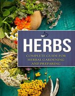 Herbs: Complete Guide For Herbal Gardening And Preparing, Simple And Easy Beginners Guide To Master Herbs (Herbal remedies, health, natural healing, medicinal, herbal weightloss, gardening) - Book Cover