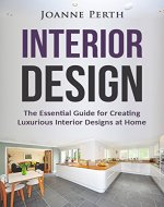 Interior Design: The Essential Guide for Creating Luxurious Interior Designs at Home (Decoration on a Budget, Home Decorating, Decorating Design, Interior ... Lighting Design, Luxurious House Design) - Book Cover