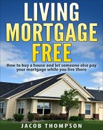 Living Mortgage Free: How To Buy a House and Let Someone Else Pay Your Mortgage While You Live There - Book Cover