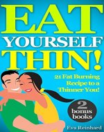 Eat Yourself Thin! : 21 Fat Burning Recipe to a...