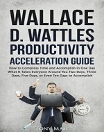 Wallace D. Wattles Productivity Acceleration Guide: How to Compress Time and Accomplish in One Day What It Takes Everyone Around You Two Days, Three Days, Five Days, or Even Ten Days to Accomplish - Book Cover