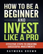 How to be a Beginner and Invest Like a Pro: Effective steps to creating successful investments - Book Cover