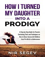 How I Turned My Daughter into a Prodigy: A Step By Step Guide for Parents, Containing Tools and Techniques on How to raise Successful Children from Pre-Birth to Adolescence - Book Cover