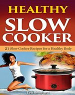 Healthy Slow Cooker: 21 Slow Cooker Recipes for Healthy Body...