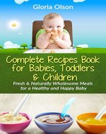 The Complete Recipes Book for Babies, Toddlers & Children: Fresh and Naturally Wholesome Meals for a Healthy & Happy Baby - Book Cover