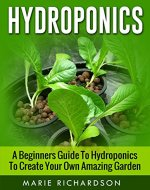 Hydroponics: A Beginners Guide to Hydroponics to Create your Own Amazing Garden (Aquaponics, Herbs, Fruits, Vegetables,) - Book Cover